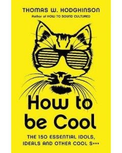 How to be Cool: The 150 Essential Idols, Ideals and Other Cool S***